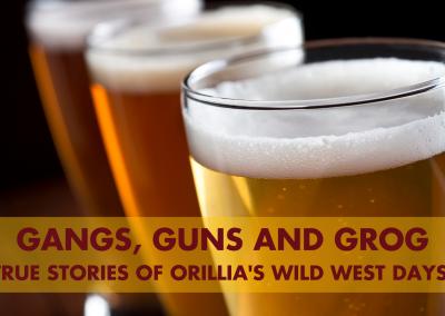 Gangs, Guns and Grog: True Stories of Orillia's Wild West Days